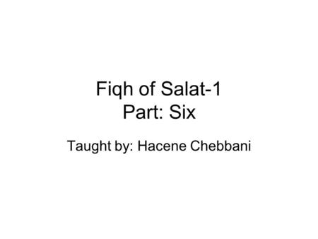 Fiqh of Salat-1 Part: Six Taught by: Hacene Chebbani.