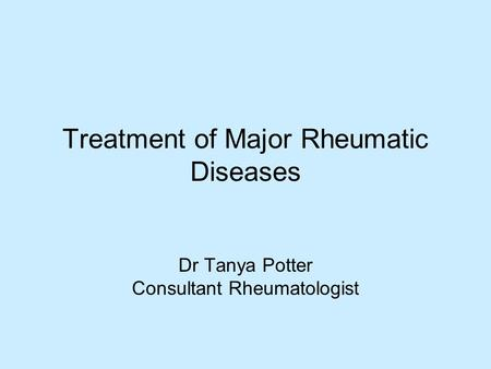 Treatment of Major Rheumatic Diseases Dr Tanya Potter Consultant Rheumatologist.