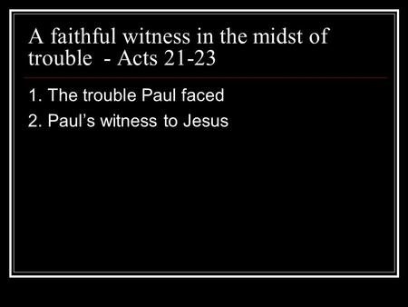 A faithful witness in the midst of trouble - Acts 21-23 1. The trouble Paul faced 2. Pauls witness to Jesus.