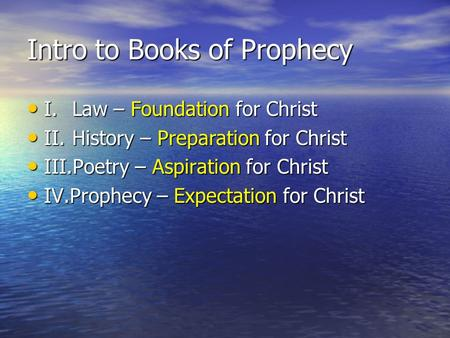 Intro to Books of Prophecy I.Law – Foundation for Christ I.Law – Foundation for Christ II.History – Preparation for Christ II.History – Preparation for.