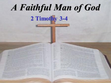 A Faithful Man of God 2 Timothy 3-4. A Faithful Man of God I. Understands the Times (3:1-9) II. Knows the Truth (3:10-17) III. Recognizes his Task (4:1-5)