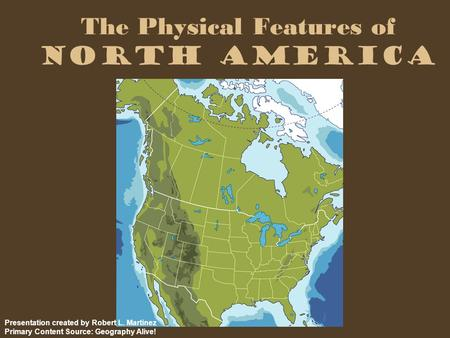 The Physical Features of North America Presentation created by Robert L. Martinez Primary Content Source: Geography Alive!