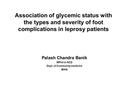 Association of glycemic status with the types and severity of foot complications in leprosy patients Palash Chandra Banik MPhil in NCD Dept. of Community.