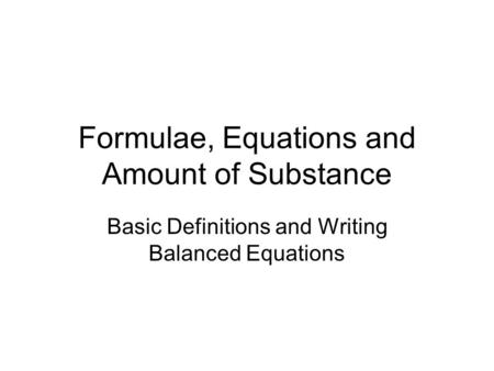 Formulae, Equations and Amount of Substance Basic Definitions and Writing Balanced Equations.