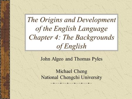 The Origins and Development of the English Language Chapter 4: The Backgrounds of English John Algeo and Thomas Pyles Michael Cheng National Chengchi University.