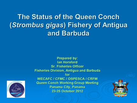 The Status of the Queen Conch (Strombus gigas) Fishery of Antigua and Barbuda Prepared by: Ian Horsford Sr. Fisheries Officer Fisheries Division, Antigua.