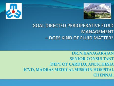 DR.N.KANAGARAJAN SENIOR CONSULTANT DEPT OF CARDIAC ANESTHESIA ICVD, MADRAS MEDICAL MISSION HOSPITAL CHENNAI.