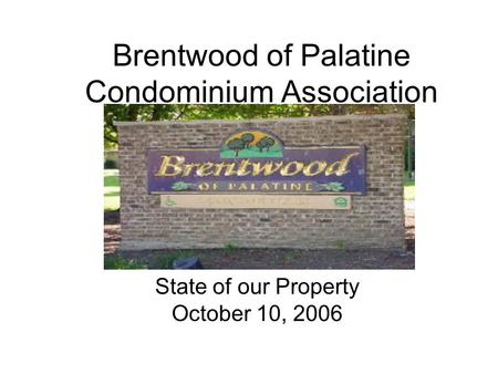 Brentwood of Palatine Condominium Association State of our Property October 10, 2006.