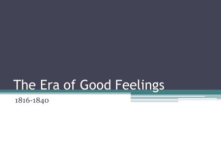 The Era of Good Feelings 1816-1840. What was the Era of Good Feelings? At the end of the War of 1812, the Federalist Party died out because its opposition.