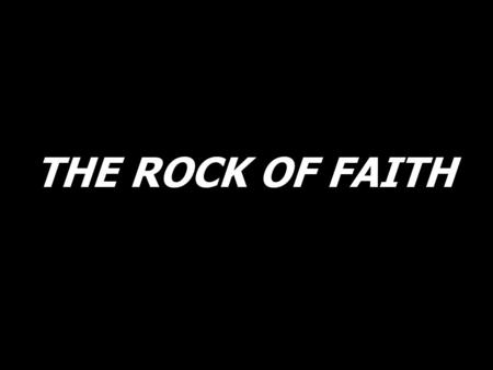 THE ROCK OF FAITH. Do you know where you stand? Do you know where your heart is? Are you Christs feet and hands, or are you a part of the opposition?