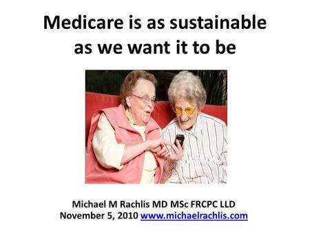 Medicare is as sustainable as we want it to be Michael M Rachlis MD MSc FRCPC LLD November 5, 2010 www.michaelrachlis.comwww.michaelrachlis.com.