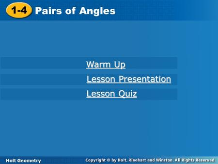 Holt Geometry 1-4 Pairs of Angles 1-4 Pairs of Angles Holt Geometry Warm Up Warm Up Lesson Presentation Lesson Presentation Lesson Quiz Lesson Quiz.