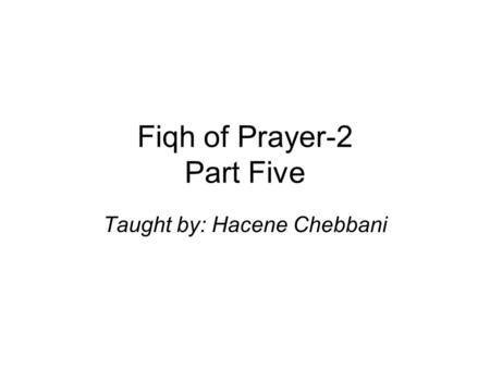 Fiqh of Prayer-2 Part Five Taught by: Hacene Chebbani.