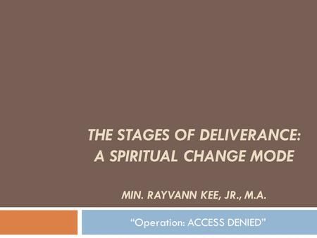 THE STAGES OF DELIVERANCE: A SPIRITUAL CHANGE MODE MIN. RAYVANN KEE, JR., M.A. Operation: ACCESS DENIED.