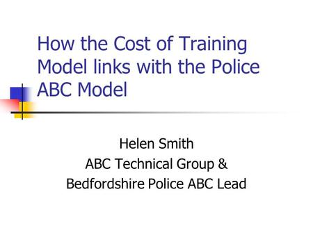How the Cost of Training Model links with the Police ABC Model Helen Smith ABC Technical Group & Bedfordshire Police ABC Lead.