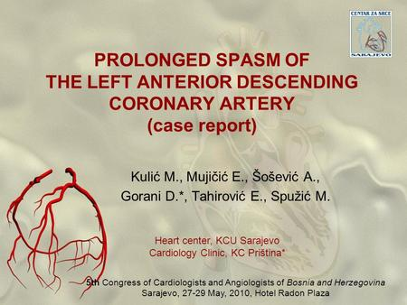 PROLONGED SPASM OF THE LEFT ANTERIOR DESCENDING CORONARY ARTERY (case report) Kulić M., Mujičić E., Šošević A., Gorani D.*, Tahirović E., Spužić M. Heart.