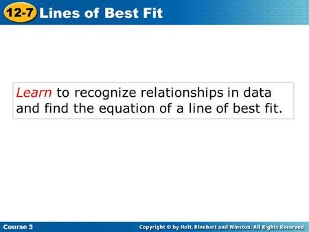 Learn to recognize relationships in data and find the equation of a line of best fit. Course 3 12-7 Lines of Best Fit.