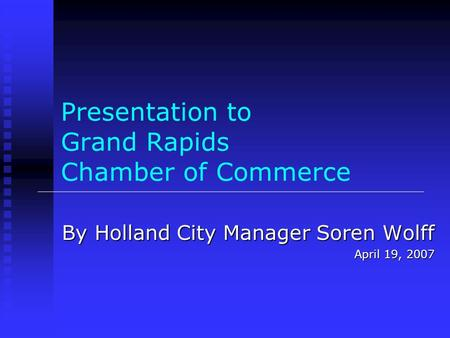 Presentation to Grand Rapids Chamber of Commerce By Holland City Manager Soren Wolff April 19, 2007.