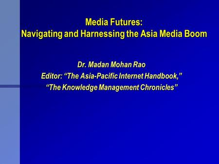 <strong>Media</strong> Futures: Navigating and Harnessing the Asia <strong>Media</strong> Boom Dr. Madan Mohan Rao Editor: The Asia-Pacific Internet Handbook, The Knowledge Management Chronicles.