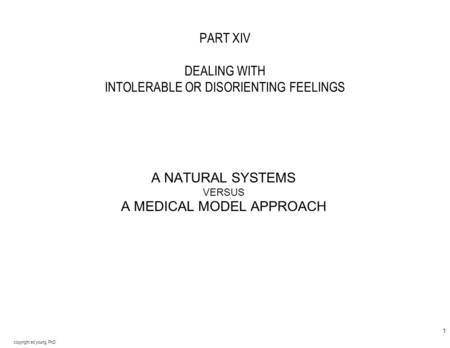 copyright ed young, PhD 1 PART XIV DEALING WITH INTOLERABLE OR DISORIENTING FEELINGS A NATURAL SYSTEMS VERSUS A MEDICAL MODEL APPROACH.