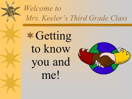 Welcome to Mrs. Keelers Third Grade Class Getting to know you and me!
