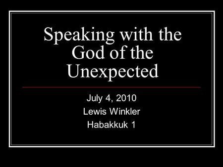 Speaking with the God of the Unexpected July 4, 2010 Lewis Winkler Habakkuk 1.