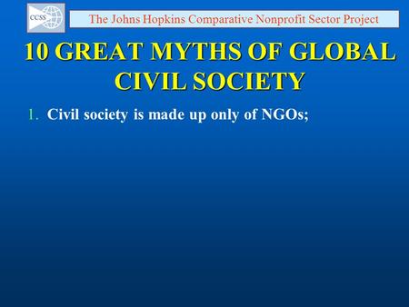 10 GREAT MYTHS OF GLOBAL CIVIL SOCIETY The Johns Hopkins Comparative Nonprofit Sector Project 1. Civil society is made up only of NGOs;