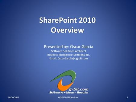 SharePoint 2010 Overview 08/30/2012OG-BIT.COM Services1 Presented by: Oscar Garcia Software Solutions Architect Business Intelligence Solutions Inc. Email: