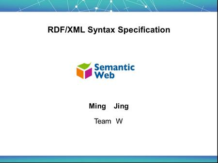 RDF/XML Syntax Specification Ming Jing Team W. Tutorial Overview - Introduction - An XML Syntax for RDF - Syntax Data Model (*) Order - Concept and Standard.