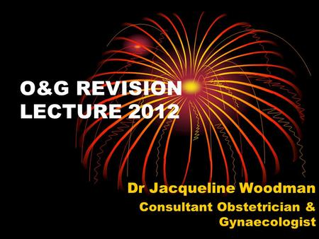 O&G REVISION LECTURE 2012 Dr Jacqueline Woodman Consultant Obstetrician & Gynaecologist.