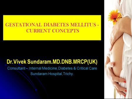 GESTATIONAL DIABETES MELLITUS - CURRENT CONCEPTS Dr.Vivek Sundaram.MD.DNB.MRCP(UK) Consultant – Internal Medicine,Diabetes & Critical Care Sundaram Hospital,Trichy.