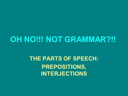 OH NO!!! NOT GRAMMAR?!! THE PARTS OF SPEECH: PREPOSITIONS, INTERJECTIONS.