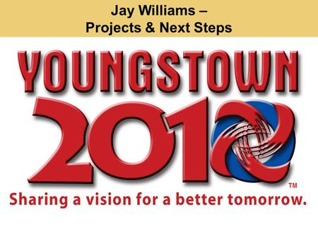 Jay Williams – Projects & Next Steps. Projects: You Spoke. We Listened. Cleaner Youngstown Greener Youngstown Better Planned and Organized Youngstown.
