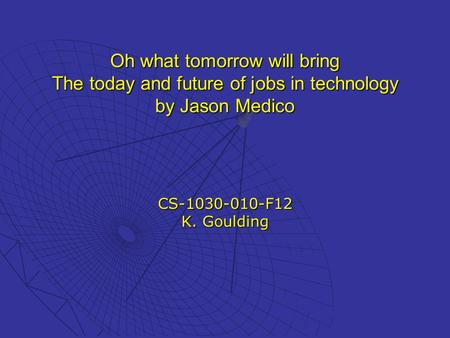 Oh what tomorrow will bring The today and future of jobs in technology by Jason Medico CS-1030-010-F12 K. Goulding.