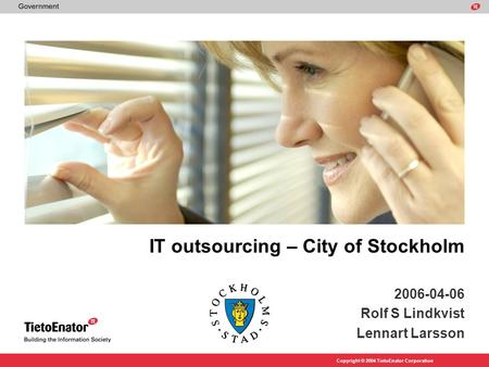 Copyright © 2004 TietoEnator Corporation IT outsourcing – City of Stockholm 2006-04-06 Rolf S Lindkvist Lennart Larsson.