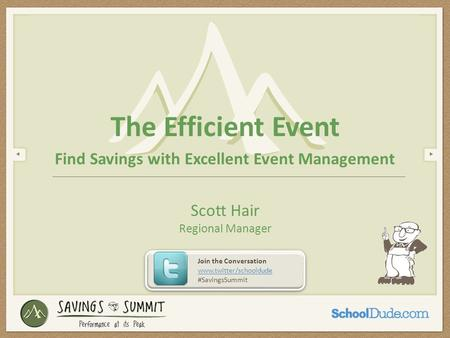 The Efficient Event Find Savings with Excellent Event Management Scott Hair Regional Manager Join the Conversation www.twitter/schooldude #SavingsSummit.