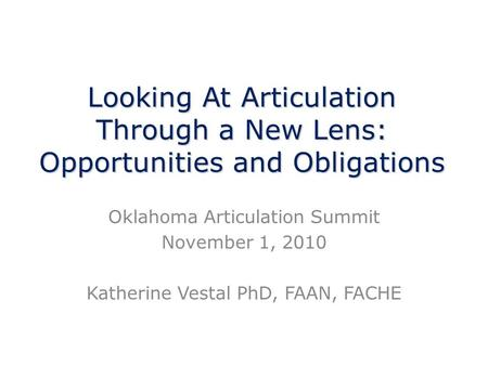 Looking At Articulation Through a New Lens: Opportunities and Obligations Oklahoma Articulation Summit November 1, 2010 Katherine Vestal PhD, FAAN, FACHE.