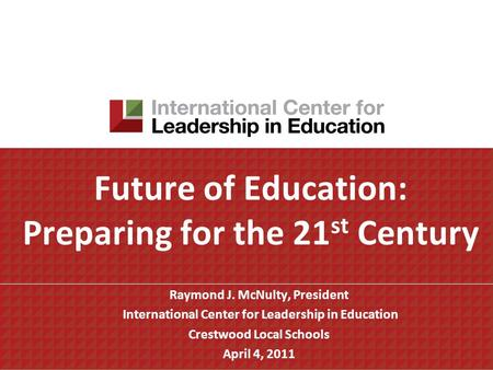Future of Education: Preparing for the 21 st Century Raymond J. McNulty, President International Center for Leadership in Education Crestwood Local Schools.