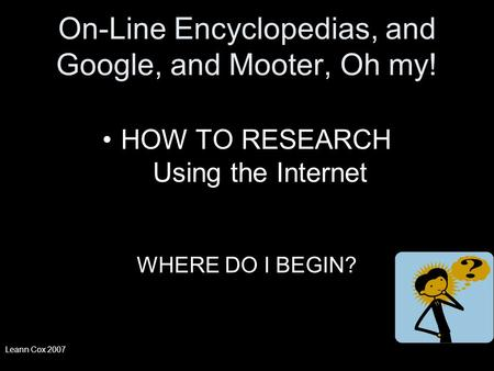 On-Line Encyclopedias, and Google, and Mooter, Oh my! HOW TO RESEARCH Using the Internet WHERE DO I BEGIN? Leann Cox 2007.