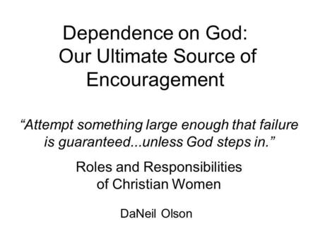Dependence on God: Our Ultimate Source of Encouragement Attempt something large enough that failure is guaranteed...unless God steps in. Roles and Responsibilities.