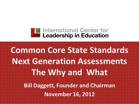 Common Core State Standards Next Generation Assessments The Why and What Bill Daggett, Founder and Chairman November 16, 2012.