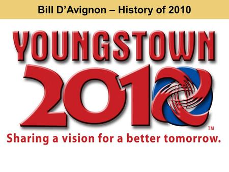 Bill DAvignon – History of 2010. Youngstown needs a new plan 1974 1951 2005.