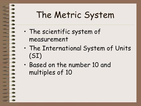 The Metric System The scientific system of measurement The International System of Units (SI) Based on the number 10 and multiples of 10.