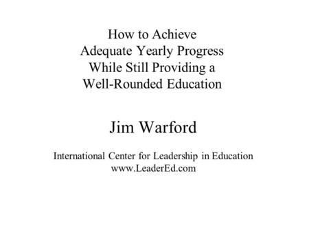 Jim Warford International Center for Leadership in Education www.LeaderEd.com How to Achieve Adequate Yearly Progress While Still Providing a Well-Rounded.