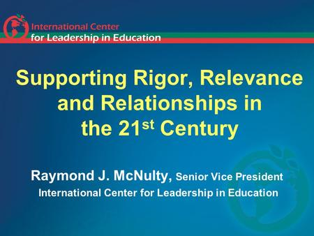 Supporting Rigor, Relevance and Relationships in the 21 st Century Raymond J. McNulty, Senior Vice President International Center for Leadership in Education.