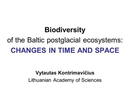 Biodiversity of the Baltic postglacial ecosystems: CHANGES IN TIME AND SPACE Vytautas Kontrimavičius Lithuanian Academy of Sciences.
