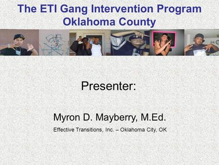The ETI Gang Intervention Program Oklahoma County Presenter: Myron D. Mayberry, M.Ed. Effective Transitions, Inc. – Oklahoma City, OK.