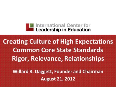 Creating Culture of High Expectations Common Core State Standards Rigor, Relevance, Relationships Willard R. Daggett, Founder and Chairman August 21, 2012.