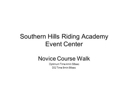Southern Hills Riding Academy Event Center Novice Course Walk Optimum Time 4min 58sec DQ Time 9min 56sec.