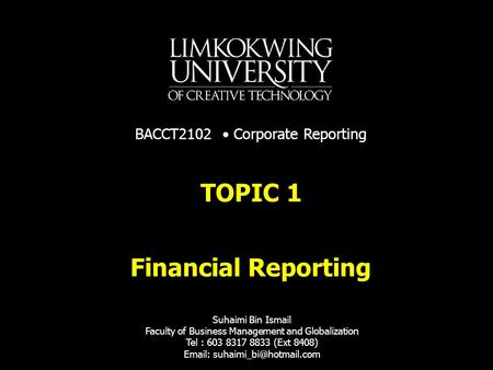 Financial Reporting TOPIC 1 Suhaimi Bin Ismail Faculty of Business Management and Globalization Tel : 603 8317 8833 (Ext 8408)